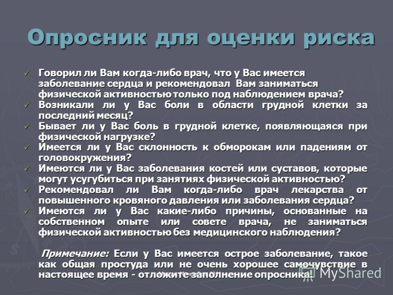 Москва 14 октября 2011 года Опросник для оценки риска Говорил ли Вам когда-либо врач, что у Вас имеется заболевание сердца и рекомендовал Вам заниматься физической активностью только под наблюдением врача? Говорил ли Вам когда-либо врач, что у Вас им