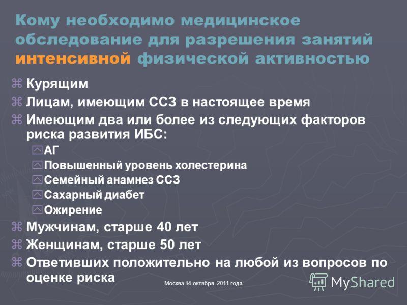 Москва 14 октября 2011 года Кому необходимо медицинское обследование для разрешения занятий интенсивной физической активностью zКурящим zЛицам, имеющим ССЗ в настоящее время zИмеющим два или более из следующих факторов риска развития ИБС: yАГ yПовыше