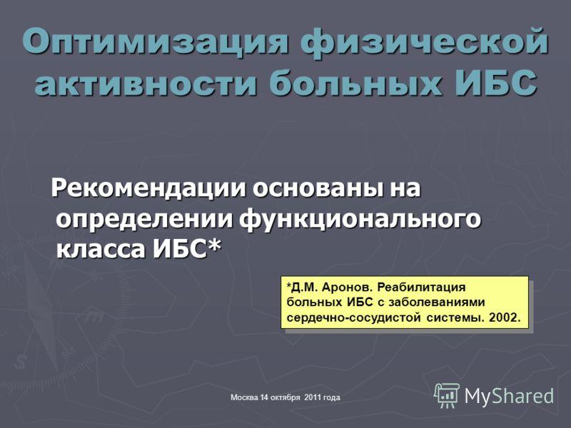 Москва 14 октября 2011 года Оптимизация физической активности больных ИБС Рекомендации основаны на определении функционального класса ИБС* Рекомендации основаны на определении функционального класса ИБС* *Д.М. Аронов. Реабилитация больных ИБС с забол