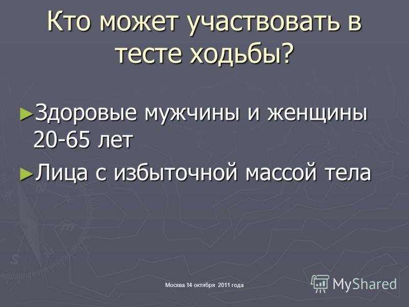 Москва 14 октября 2011 года Кто может участвовать в тесте ходьбы? Здоровые мужчины и женщины 20-65 лет Здоровые мужчины и женщины 20-65 лет Лица с избыточной массой тела Лица с избыточной массой тела