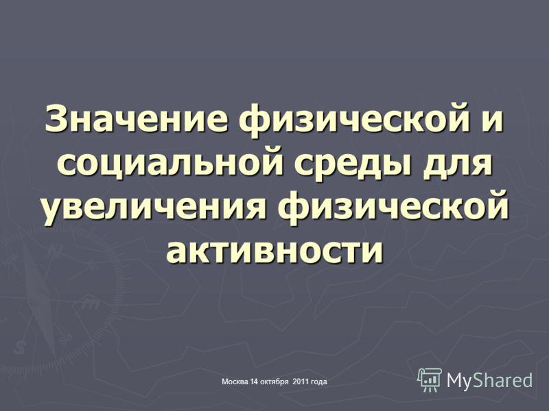 Москва 14 октября 2011 года Значение физической и социальной среды для увеличения физической активности