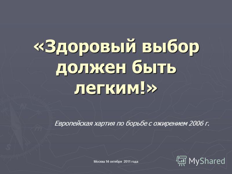 Москва 14 октября 2011 года «Здоровый выбор должен быть легким!» Европейская хартия по борьбе с ожирением 2006 г.