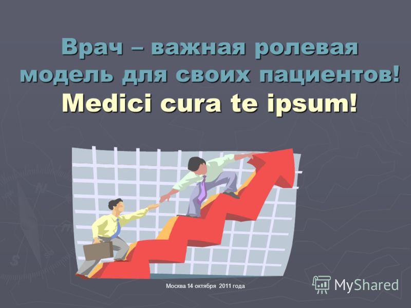 Москва 14 октября 2011 года Врач – важная ролевая модель для своих пациентов! Medici cura te ipsum!