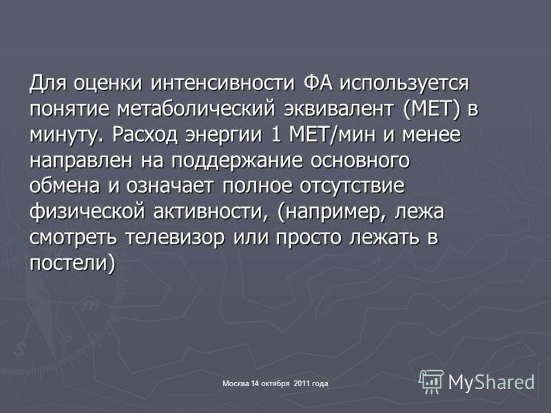 Москва 14 октября 2011 года Для оценки интенсивности ФА используется понятие метаболический эквивалент (МЕТ) в минуту. Расход энергии 1 МЕТ/мин и менее направлен на поддержание основного обмена и означает полное отсутствие физической активности, (нап