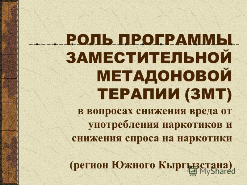 РОЛЬ ПРОГРАММЫ ЗАМЕСТИТЕЛЬНОЙ МЕТАДОНОВОЙ ТЕРАПИИ (ЗМТ) в вопросах снижения вреда от употребления наркотиков и снижения спроса на наркотики (регион Южного Кыргызстана)