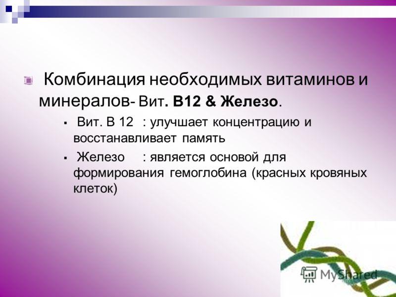 Комбинация необходимых витаминов и минералов - Вит. B12 & Железо. Вит. B 12: улучшает концентрацию и восстанавливает память Железо: является основой для формирования гемоглобина (красных кровяных клеток)