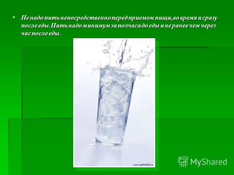 Не надо пить непосредственно перед приемом пищи, во время и сразу после еды. Пить надо минимум за полчаса до еды и не ранее чем через час после еды. Не надо пить непосредственно перед приемом пищи, во время и сразу после еды. Пить надо минимум за пол
