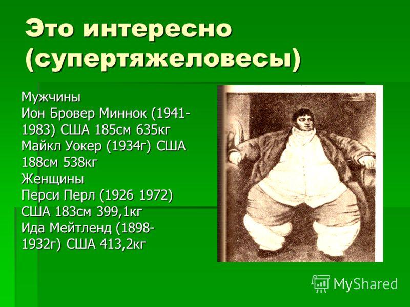 Это интересно (супертяжеловесы) Мужчины Ион Бровер Миннок (1941- 1983) США 185см 635кг Майкл Уокер (1934г) США 188см 538кг Женщины Перси Перл (1926 1972) США 183см 399,1кг Ида Мейтленд (1898- 1932г) США 413,2кг
