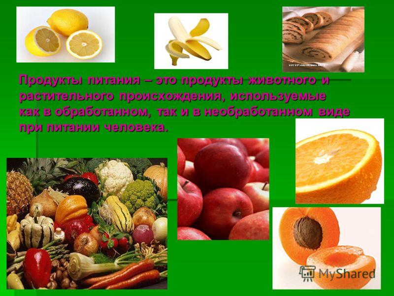 Продукты питания – это продукты животного и растительного происхождения, используемые как в обработанном, так и в необработанном виде при питании человека. Продукты питания – это продукты животного и растительного происхождения, используемые как в об
