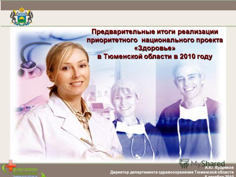 А.Ю. Кудряков Директор департамента здравоохранения Тюменской области 8 декабря 2010 Предварительные итоги реализации приоритетного национального проекта «Здоровье» в Тюменской области в 2010 году