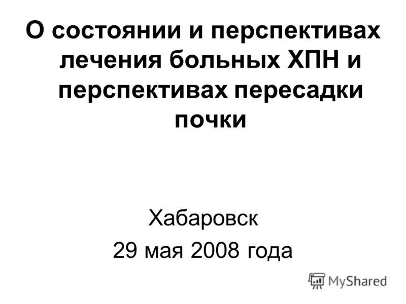 О состоянии и перспективах лечения больных ХПН и перспективах пересадки почки Хабаровск 29 мая 2008 года
