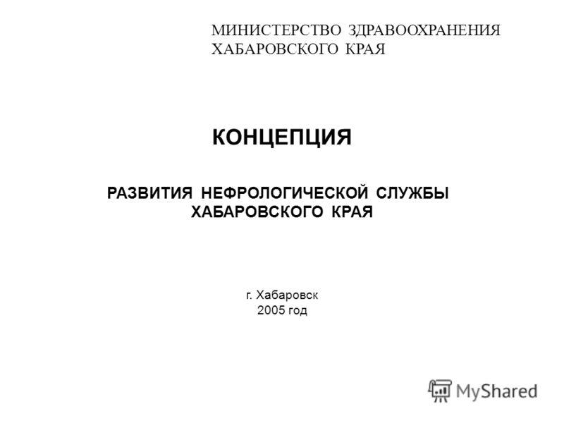 МИНИСТЕРСТВО ЗДРАВООХРАНЕНИЯ ХАБАРОВСКОГО КРАЯ КОНЦЕПЦИЯ РАЗВИТИЯ НЕФРОЛОГИЧЕСКОЙ СЛУЖБЫ ХАБАРОВСКОГО КРАЯ г. Хабаровск 2005 год