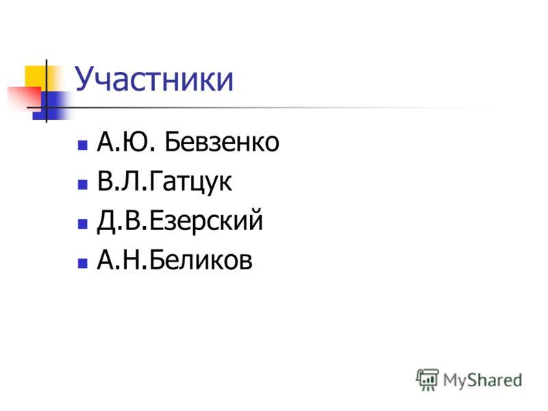 Участники А.Ю. Бевзенко В.Л.Гатцук Д.В.Езерский А.Н.Беликов