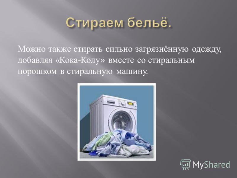 Можно также стирать сильно загрязнённую одежду, добавляя « Кока - Колу » вместе со стиральным порошком в стиральную машину.