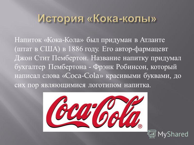 Напиток « Кока - Кола » был придуман в Атланте ( штат в США ) в 1886 году. Его автор - фармацевт Джон Стит Пембертон. Название напитку придумал бухгалтер Пембертона - Фрэнк Робинсон, который написал слова «Coca-Cola» красивыми буквами, до сих пор явл