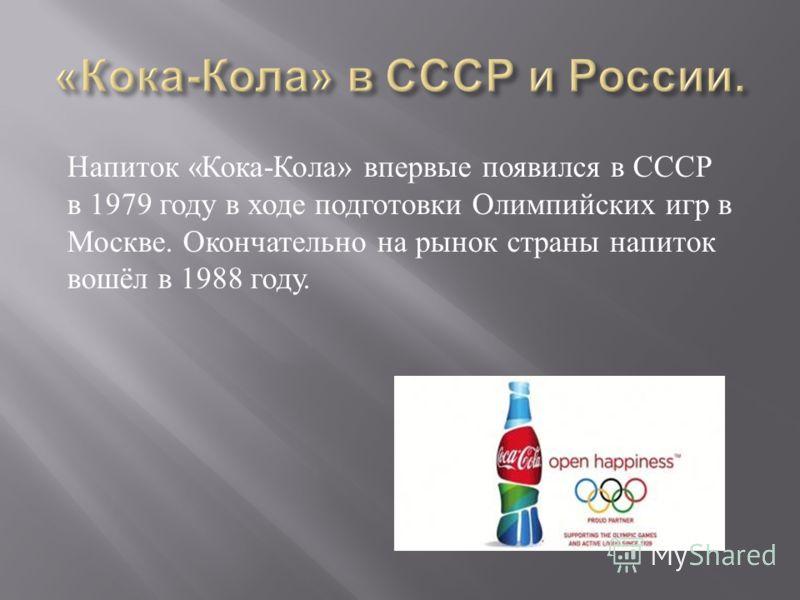 Напиток « Кока - Кола » впервые появился в СССР в 1979 году в ходе подготовки Олимпийских игр в Москве. Окончательно на рынок страны напиток вошёл в 1988 году.