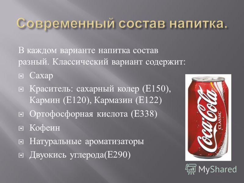 В каждом варианте напитка состав разный. Классический вариант содержит : Сахар Краситель : сахарный колер (E150), Кармин (E120), Кармазин (E122) Ортофосфорная кислота (E338) Кофеин Натуральные ароматизаторы Двуокись углерода (E290)
