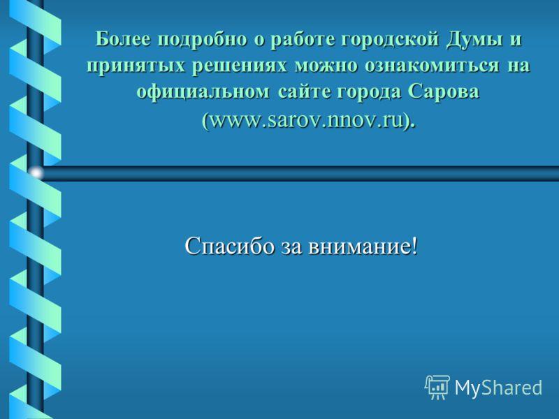 Более подробно о работе городской Думы и принятых решениях можно ознакомиться на официальном сайте города Сарова ( www.sarov.nnov.ru ). Спасибо за внимание!