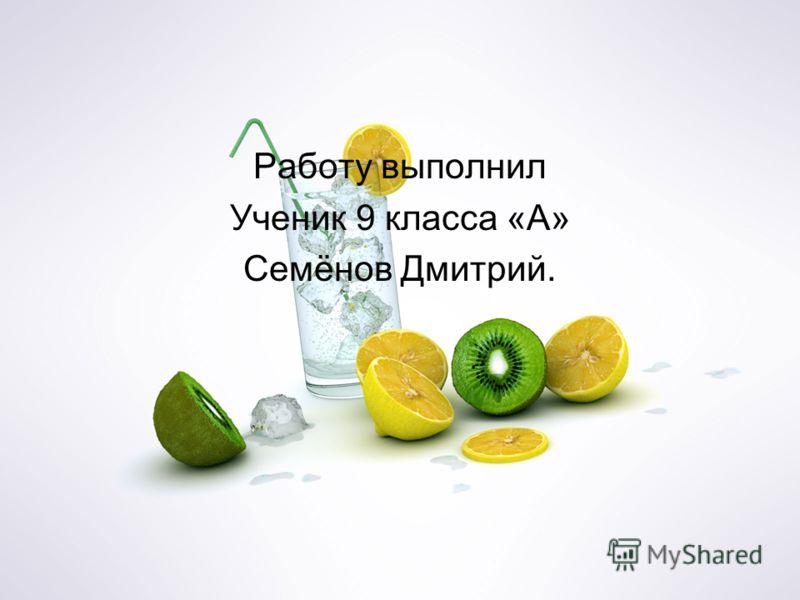 Работу выполнил Ученик 9 класса «А» Семёнов Дмитрий.