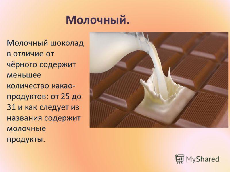 Молочный. Молочный шоколад в отличие от чёрного содержит меньшее количество какао- продуктов: от 25 до 31 и как следует из названия содержит молочные продукты.