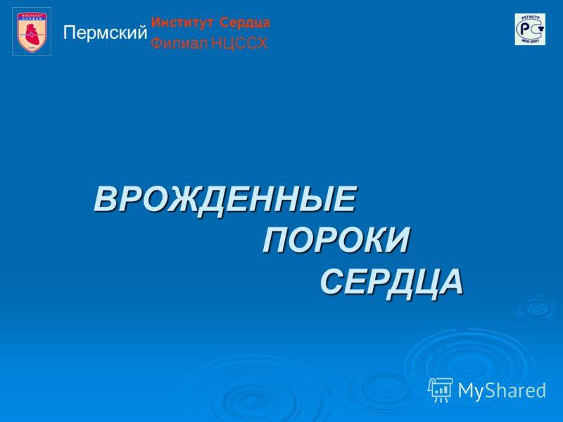 ВРОЖДЕННЫЕ ПОРОКИ СЕРДЦА Институт Сердца Филиал НЦССХ Пермский