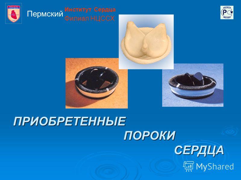 ПРИОБРЕТЕННЫЕ ПОРОКИ СЕРДЦА Институт Сердца Филиал НЦССХ Пермский