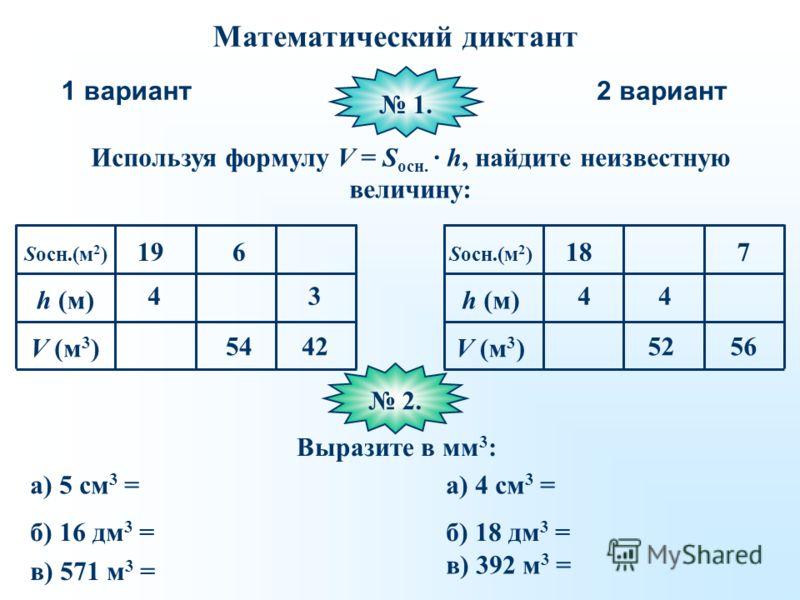 Математический диктант 1 вариант2 вариант Используя формулу V = S осн. · h, найдите неизвестную величину: 1. Sосн.(м 2 ) h (м) V (м 3 ) 4 19 54 6 4242 34 18 52 4 56 7 Sосн.(м 2 ) h (м) V (м 3 ) 2. 2. Выразите в мм 3 : а) 5 см 3 = б) 16 дм 3 = в) 571