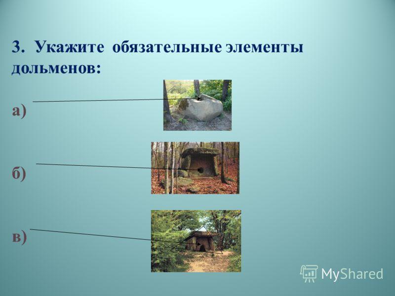 3. Укажите обязательные элементы дольменов: а) б) в)