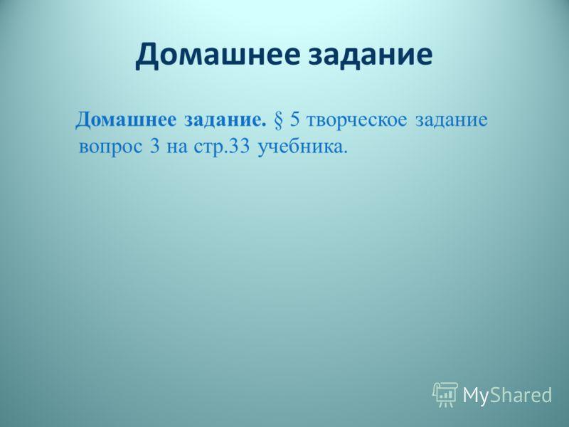 Домашнее задание Домашнее задание. § 5 творческое задание вопрос 3 на стр.33 учебника.