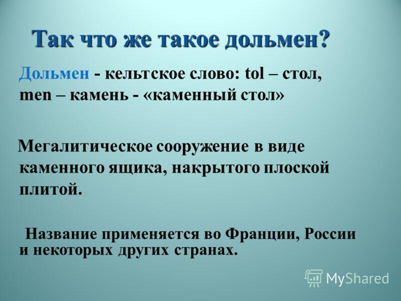 Так что же такое дольмен? Дольмен - кельтское слово: tol – стол, men – камень - «каменный стол» Мегалитическое сооружение в виде каменного ящика, накрытого плоской плитой. Название применяется во Франции, России и некоторых других странах.