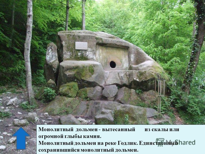 Монолитный дольмен - вытесанный из скалы или огромной глыбы камня. Монолитный дольмен на реке Годлик. Единственный сохранившийся монолитный дольмен.