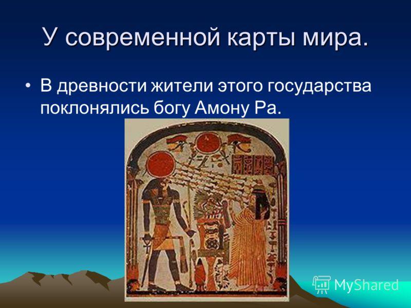 У современной карты мира. В древности жители этого государства поклонялись богу Амону Ра.