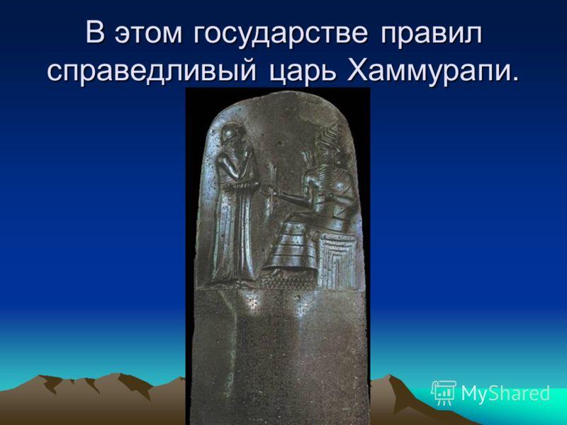 В этом государстве правил справедливый царь Хаммурапи.