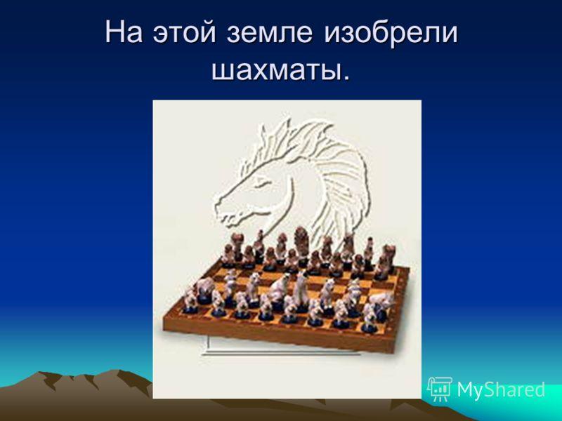 На этой земле изобрели шахматы.