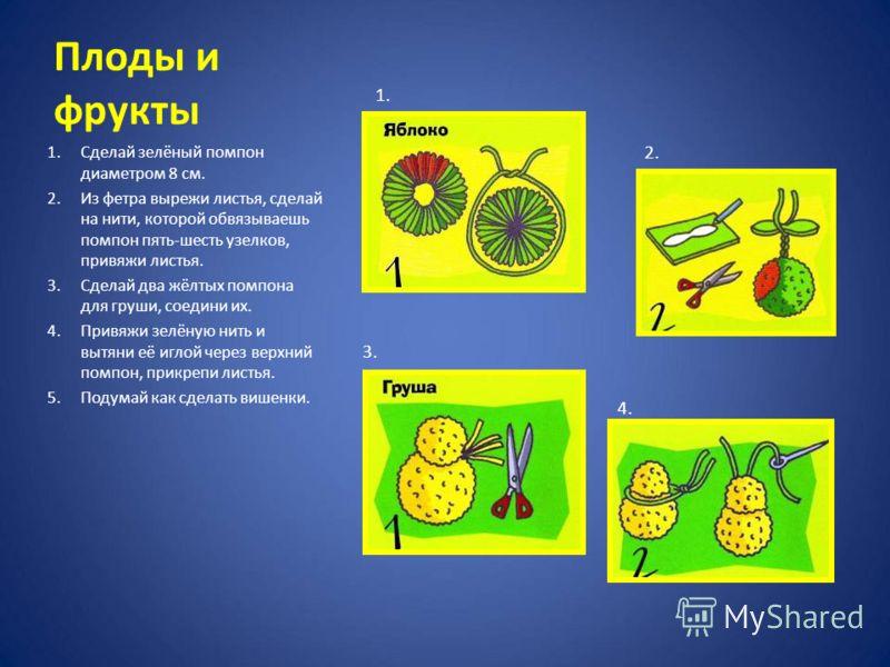 Плоды и фрукты 1.Сделай зелёный помпон диаметром 8 см. 2.Из фетра вырежи листья, сделай на нити, которой обвязываешь помпон пять-шесть узелков, привяжи листья. 3.Сделай два жёлтых помпона для груши, соедини их. 4.Привяжи зелёную нить и вытяни её игло