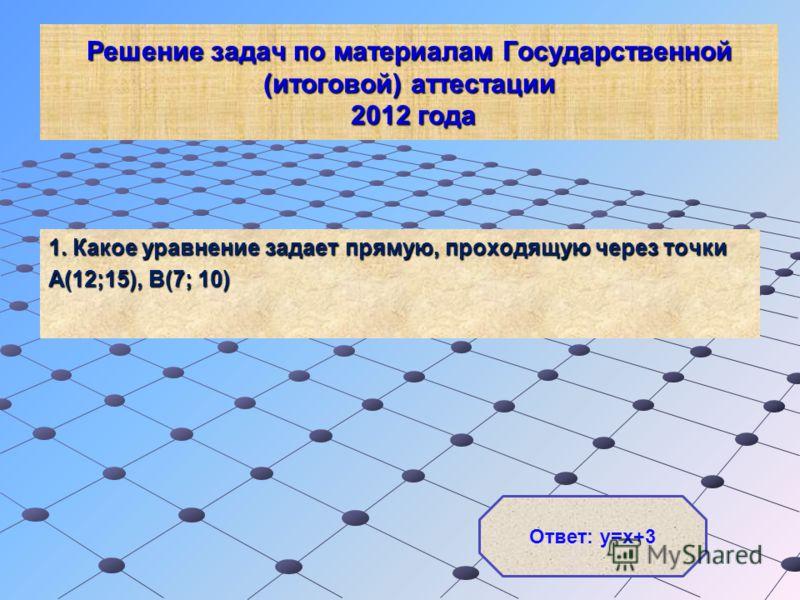 Решение задач по материалам Государственной (итоговой) аттестации 2012 года 1. Какое уравнение задает прямую, проходящую через точки А(12;15), В(7; 10) Ответ: у=х+3