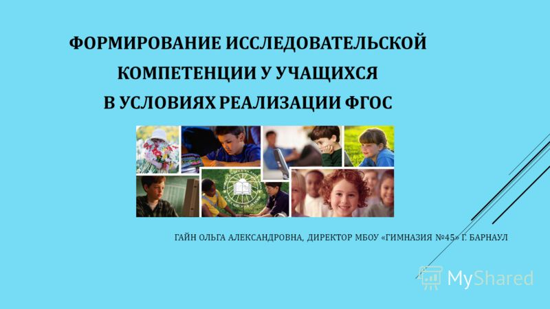 ГАЙН ОЛЬГА АЛЕКСАНДРОВНА, ДИРЕКТОР МБОУ «ГИМНАЗИЯ 45» Г. БАРНАУЛ ФОРМИРОВАНИЕ ИССЛЕДОВАТЕЛЬСКОЙ КОМПЕТЕНЦИИ У УЧАЩИХСЯ В УСЛОВИЯХ РЕАЛИЗАЦИИ ФГОС