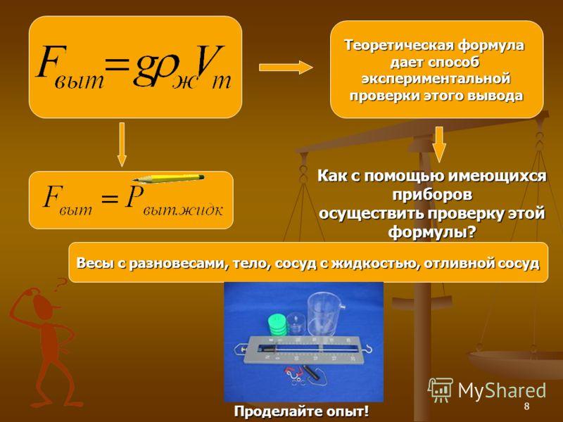 8 Теоретическая формула дает способ экспериментальной проверки этого вывода Как с помощью имеющихся приборов осуществить проверку этой формулы? Весы с разновесами, тело, сосуд с жидкостью, отливной сосуд ПППП рррр оооо дддд ееее лллл аааа йййй тттт е