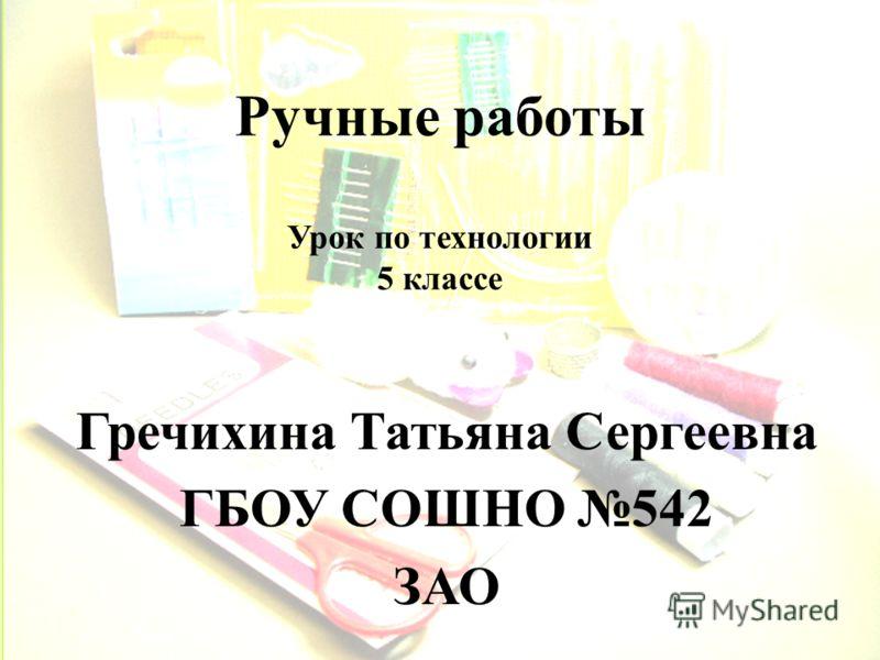 Ручные работы Гречихина Татьяна Сергеевна ГБОУ СОШНО 542 ЗАО Урок по технологии 5 классе