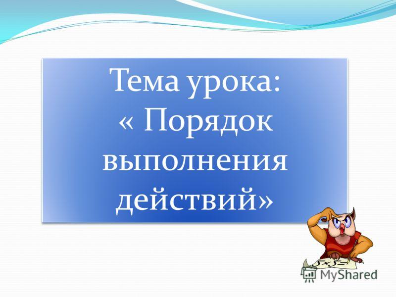 Тема урока: « Порядок выполнения действий» Тема урока: « Порядок выполнения действий»