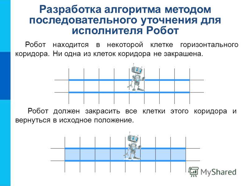 Разработка алгоритма методом последовательного уточнения для исполнителя Робот Робот находится в некоторой клетке горизонтального коридора. Ни одна из клеток коридора не закрашена. Робот должен закрасить все клетки этого коридора и вернуться в исходн