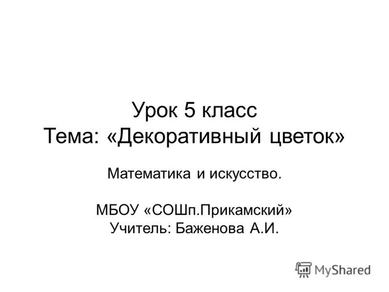 Урок 5 класс Тема: «Декоративный цветок» Математика и искусство. МБОУ «СОШп.Прикамский» Учитель: Баженова А.И.