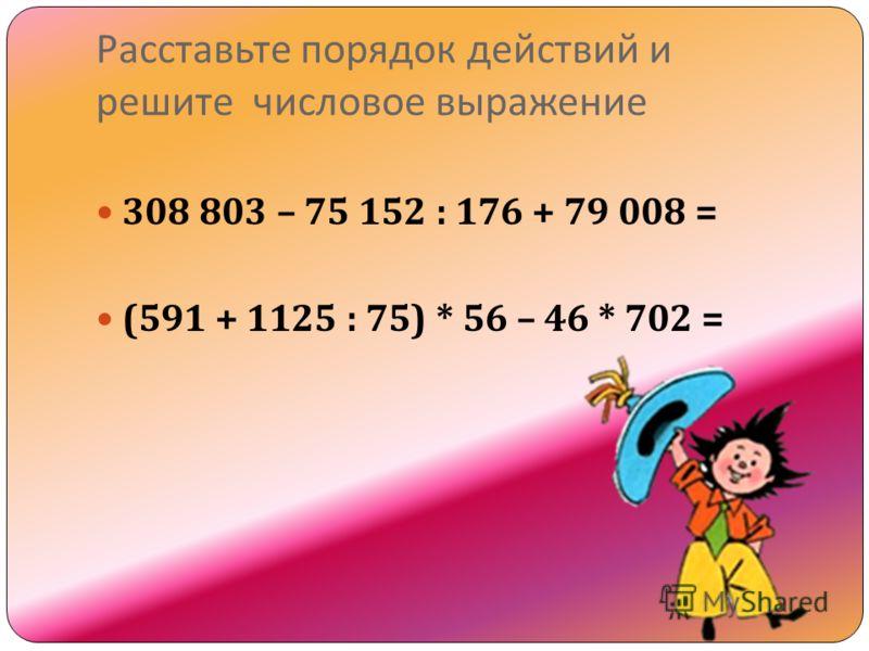 Расставьте порядок действий и решите числовое выражение 308 803 – 75 152 : 176 + 79 008 = (591 + 1125 : 75) * 56 – 46 * 702 =