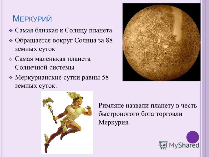 Самая близкая к Солнцу планета Обращается вокруг Солнца за 88 земных суток Самая маленькая планета Солнечной системы Меркурианские сутки равны 58 земных суток. Римляне назвали планету в честь быстроногого бога торговли Меркурия.