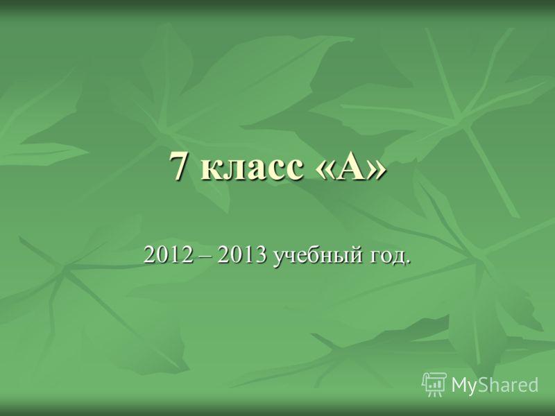 7 класс «А» 2012 – 2013 учебный год.