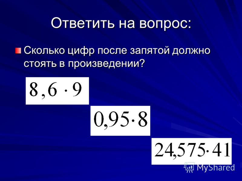 Ответить на вопрос: Сколько цифр после запятой должно стоять в произведении?