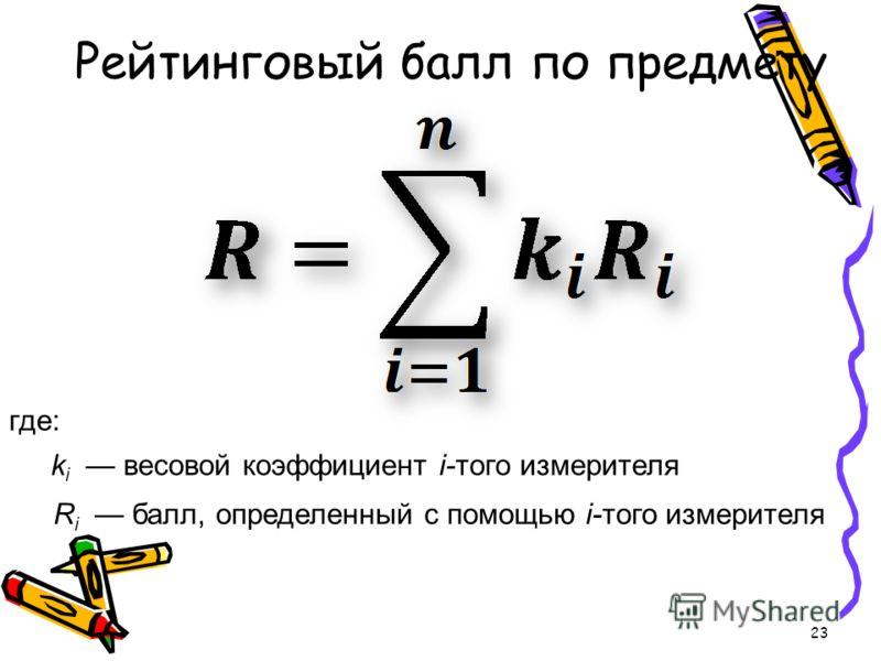 Рейтинговый балл по предмету 23 где: k i весовой коэффициент i-того измерителя R i балл, определенный с помощью i-того измерителя
