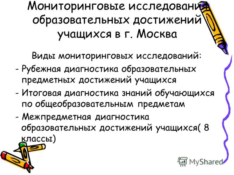 Мониторинговые исследования образовательных достижений учащихся в г. Москва Виды мониторинговых исследований: - Рубежная диагностика образовательных предметных достижений учащихся - Итоговая диагностика знаний обучающихся по общеобразовательным предм