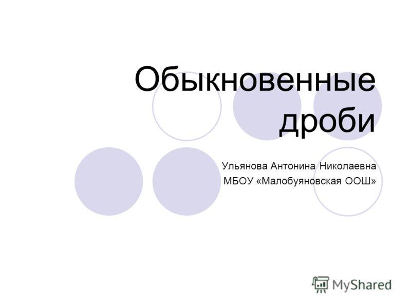 Обыкновенные дроби Ульянова Антонина Николаевна МБОУ «Малобуяновская ООШ»