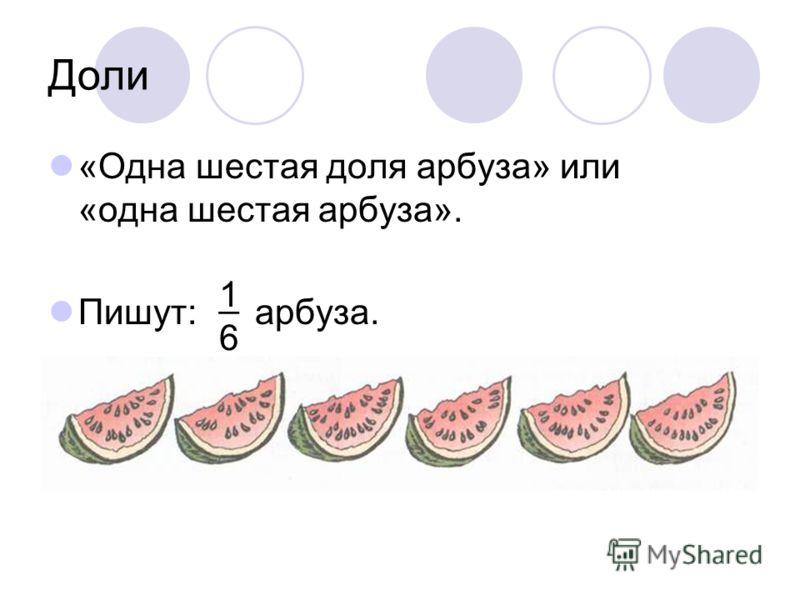 Доли «Одна шестая доля арбуза» или «одна шестая арбуза». Пишут: арбуза. 1616 _